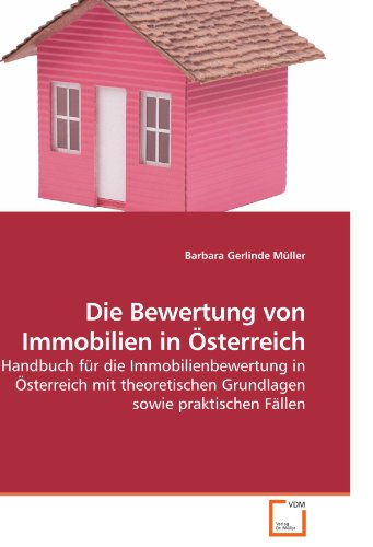 Die Bewertung von Immobilien in Österreich: Handbuch für die Immobilienbewertung in Österreich mit theoretischen Grundlagen sowie praktischen Fällen