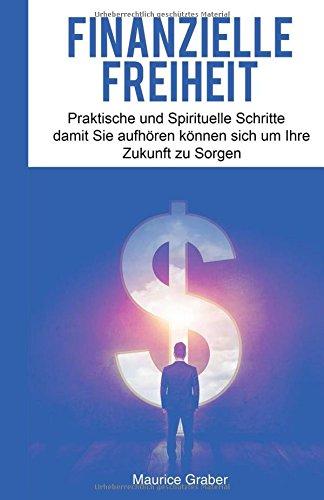 Finanzielle Freiheit: Praktische und Spirituelle Schritte damit Sie aufhören können sich um Ihre Zukunft zu Sorgen