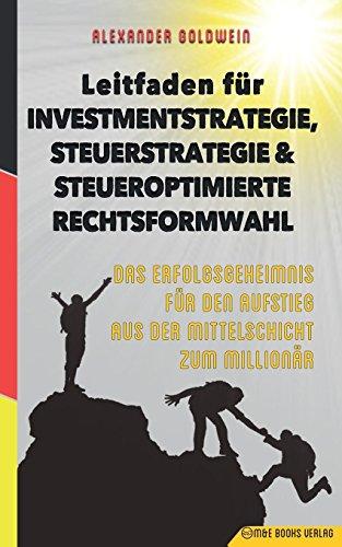 Leitfaden für Investmentstrategie, Steuerstrategie & steueroptimierte Rechtsformwahl: Das Erfolgsgeheimnis für den Aufstieg aus der Mittelschicht zum Millionär